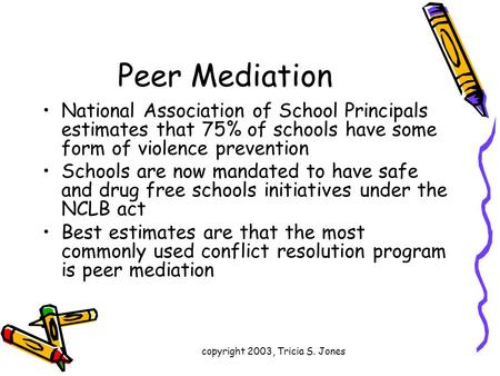 Copyright 2003, Tricia S. Jones Peer Mediation National Association of School Principals estimates that 75% of schools have some form of violence prevention.