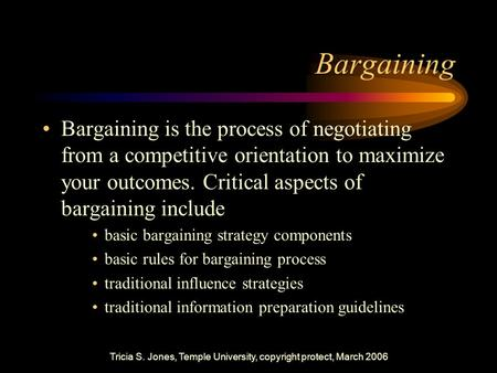 Tricia S. Jones, Temple University, copyright protect, March 2006 Bargaining Bargaining is the process of negotiating from a competitive orientation to.