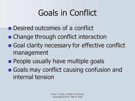 Tricia S. Jones, Temple University, copyright protect, March 2006 Goals in Conflict Desired outcomes of a conflict Desired outcomes of a conflict Change.