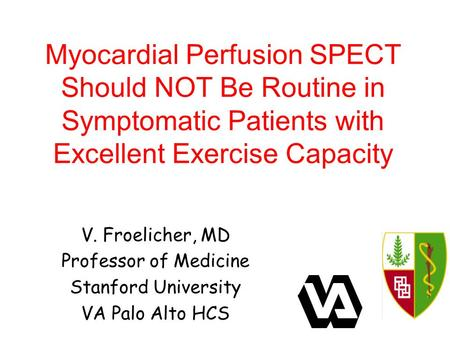 Myocardial Perfusion SPECT Should NOT Be Routine in Symptomatic Patients with Excellent Exercise Capacity V. Froelicher, MD Professor of Medicine Stanford.