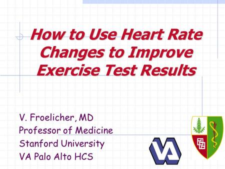 How to Use Heart Rate Changes to Improve Exercise Test Results V. Froelicher, MD Professor of Medicine Stanford University VA Palo Alto HCS.