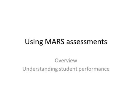 Using MARS assessments Overview Understanding student performance.