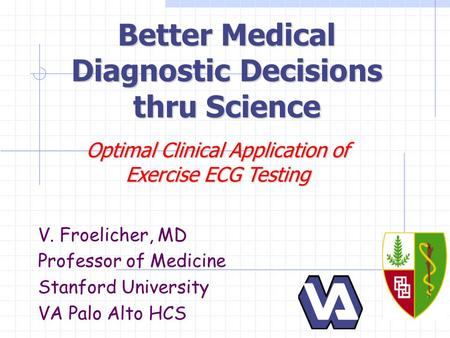 Better Medical Diagnostic Decisions thru Science V. Froelicher, MD Professor of Medicine Stanford University VA Palo Alto HCS Optimal Clinical Application.