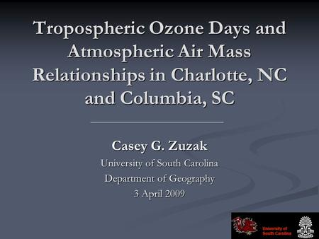 Tropospheric Ozone Days and Atmospheric Air Mass Relationships in Charlotte, NC and Columbia, SC Casey G. Zuzak University of South Carolina Department.