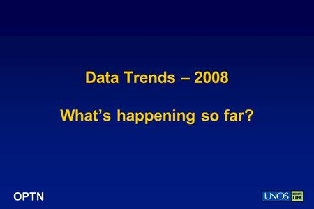 OPTN Data Trends – 2008 Whats happening so far?. OPTN 2008 … so far … so good? 2007 saw a decrease in living donation and leveling off of waiting list.