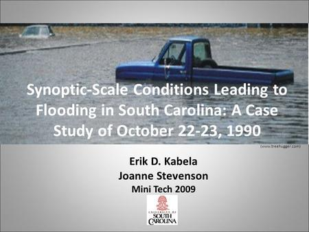 Synoptic-Scale Conditions Leading to Flooding in South Carolina: A Case Study of October 22-23, 1990 (www.treehugger.com) Erik D. Kabela Joanne Stevenson.