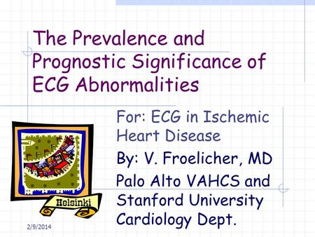 2/9/2014 The Prevalence and Prognostic Significance of ECG Abnormalities For: ECG in Ischemic Heart Disease By: V. Froelicher, MD Palo Alto VAHCS and Stanford.