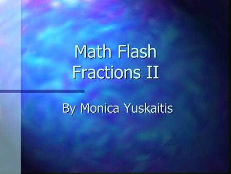 Math Flash Fractions II By Monica Yuskaitis. How many halves are in a whole? 2 1/2.