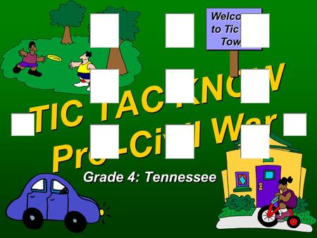 TIC TAC KNOW Pre -Civil War Grade 4: Tennessee Welcome to TicTac Town.