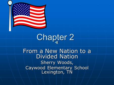Chapter 2 Chapter 2 From a New Nation to a Divided Nation Sherry Woods, Caywood Elementary School Lexington, TN.