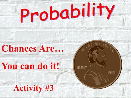Probability Chances Are… You can do it! Activity #3.
