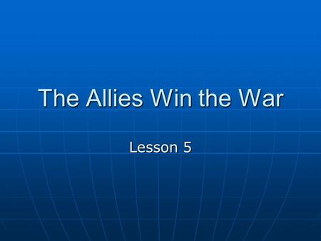 The Allies Win the War Lesson 5 A New Kind of WAR Moved quickly by tanks, ship, and airplanes. Didnt live in trenches Bombs dropped by planes destroyed.
