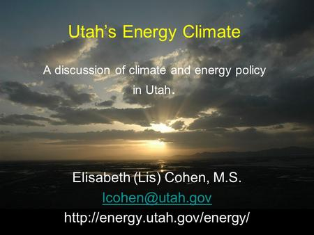 Utahs Energy Climate A discussion of climate and energy policy in Utah. Elisabeth (Lis) Cohen, M.S.
