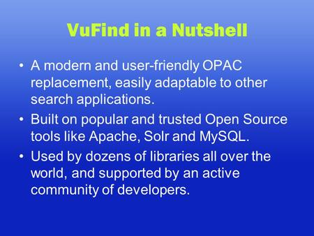 VuFind in a Nutshell A modern and user-friendly OPAC replacement, easily adaptable to other search applications. Built on popular and trusted Open Source.