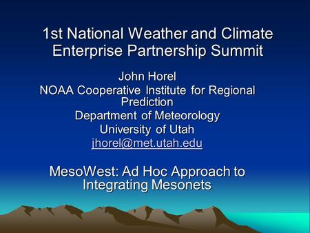 1st National Weather and Climate Enterprise Partnership Summit John Horel NOAA Cooperative Institute for Regional Prediction Department of Meteorology.