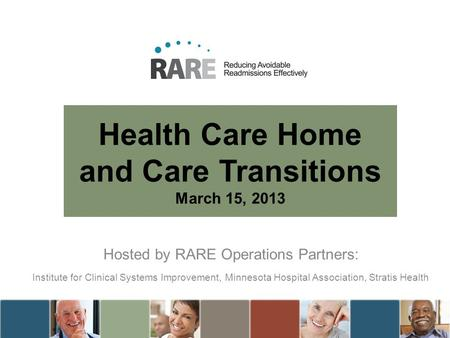Health Care Home and Care Transitions March 15, 2013 Hosted by RARE Operations Partners: Institute for Clinical Systems Improvement, Minnesota Hospital.