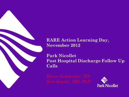 RARE Action Learning Day, November 2012 Park Nicollet Post Hospital Discharge Follow Up Calls Karen Loscheider, RN Kris Kopski, MD, PhD.
