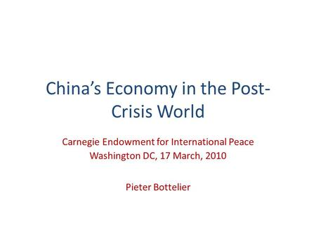 Chinas Economy in the Post- Crisis World Carnegie Endowment for International Peace Washington DC, 17 March, 2010 Pieter Bottelier.