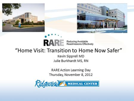 Home Visit: Transition to Home Now Safer Kevin Sipprell MD Julie Burkhardt MS, RN RARE Action Learning Day Thursday, November 8, 2012.