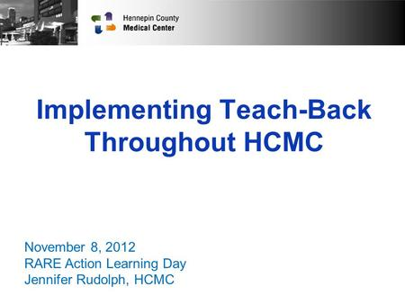 Implementing Teach-Back Throughout HCMC November 8, 2012 RARE Action Learning Day Jennifer Rudolph, HCMC.