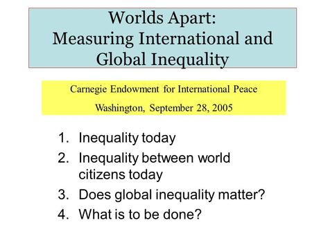 Worlds Apart: Measuring International and Global Inequality 1.Inequality today 2.Inequality between world citizens today 3.Does global inequality matter?