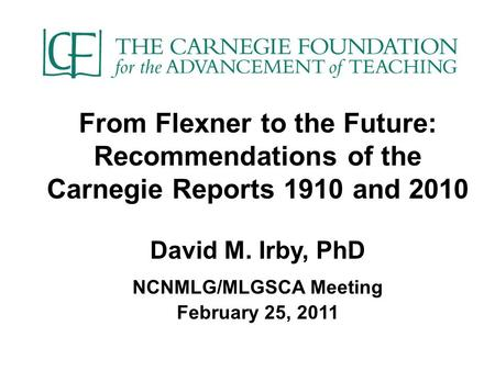 From Flexner to the Future: Recommendations of the Carnegie Reports 1910 and 2010 David M. Irby, PhD NCNMLG/MLGSCA Meeting February 25, 2011.