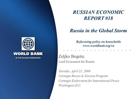 RUSSIAN ECONOMIC REPORT #18 Russia in the Global Storm Refocusing policy on households www.worldbank.org/ru Zeljko Bogetic Lead Economist for Russia Tuesday,