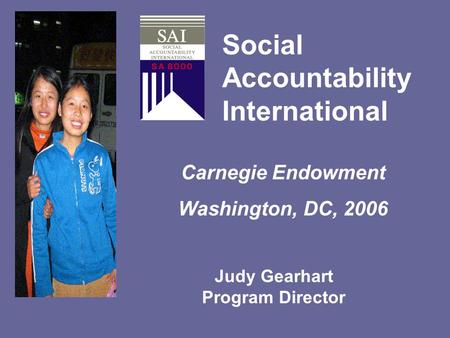 Social Accountability International Carnegie Endowment Washington, DC, 2006 Setting Standards for a just world Judy Gearhart Program Director.