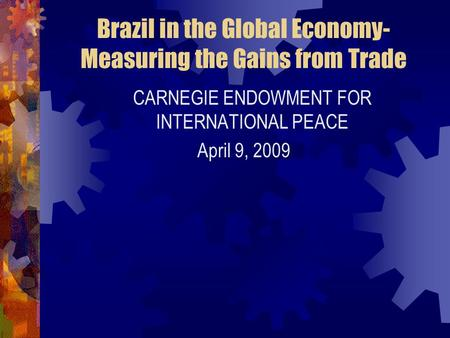 Brazil in the Global Economy- Measuring the Gains from Trade CARNEGIE ENDOWMENT FOR INTERNATIONAL PEACE April 9, 2009.