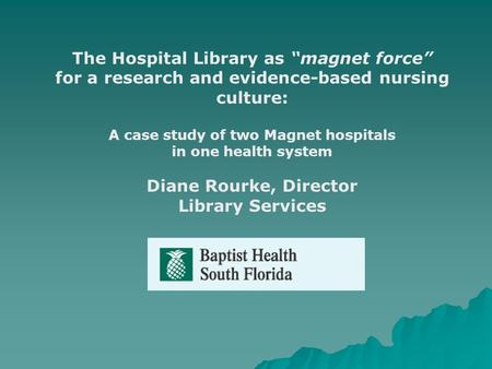 The Hospital Library as magnet force for a research and evidence-based nursing culture: A case study of two Magnet hospitals in one health system Diane.