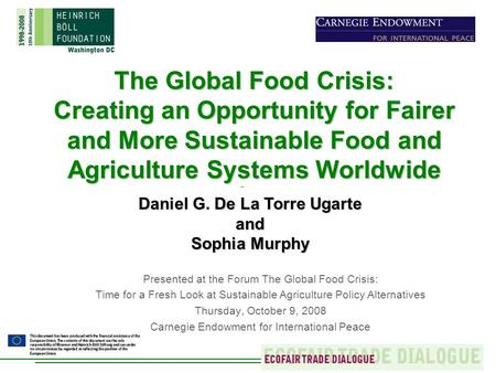 The Global Food Crisis: Creating an Opportunity for Fairer and More Sustainable Food and Agriculture Systems Worldwide Daniel G. De La Torre Ugarte and.