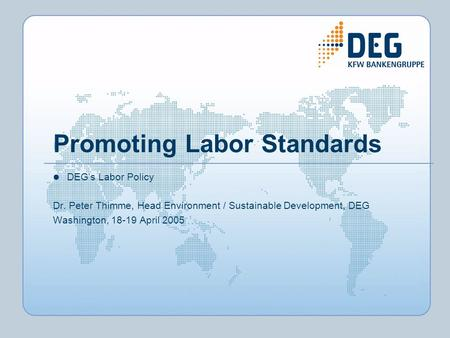 Promoting Labor Standards DEGs Labor Policy Dr. Peter Thimme, Head Environment / Sustainable Development, DEG Washington, 18-19 April 2005.