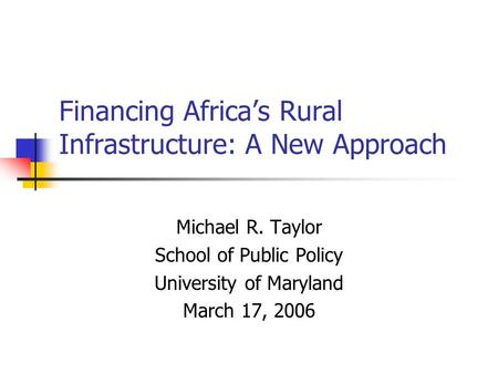 Financing Africas Rural Infrastructure: A New Approach Michael R. Taylor School of Public Policy University of Maryland March 17, 2006.