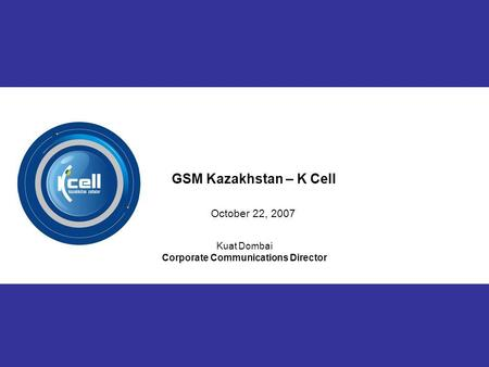 1 Kuat Dombai Corporate Communications Director GSM Kazakhstan – K Cell October 22, 2007.
