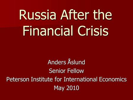 Russia After the Financial Crisis Anders Åslund Senior Fellow Peterson Institute for International Economics May 2010.