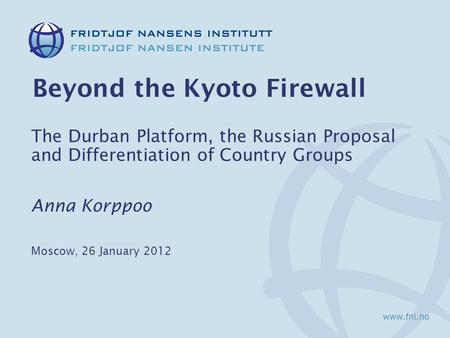 Beyond the Kyoto Firewall The Durban Platform, the Russian Proposal and Differentiation of Country Groups Anna Korppoo Moscow, 26 January 2012.