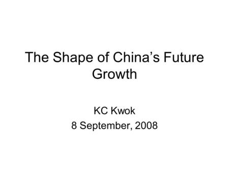 The Shape of Chinas Future Growth KC Kwok 8 September, 2008.
