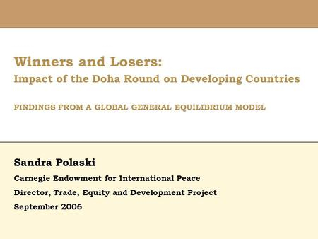 Winners and Losers: Impact of the Doha Round on Developing Countries FINDINGS FROM A GLOBAL GENERAL EQUILIBRIUM MODEL Director, Trade, Equity and Development.