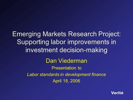 Verité Emerging Markets Research Project: Supporting labor improvements in investment decision-making Dan Viederman Presentation to Labor standards in.