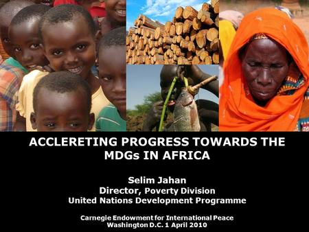1 © United Nations Development Programme ACCLERETING PROGRESS TOWARDS THE MDGs IN AFRICA Selim Jahan Director, Poverty Division United Nations Development.