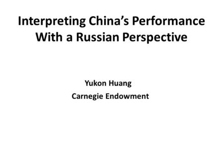 Interpreting Chinas Performance With a Russian Perspective Yukon Huang Carnegie Endowment.