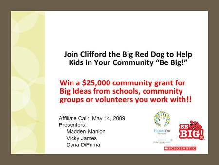 1 Join Clifford the Big Red Dog to Help Kids in Your Community Be Big! Win a $25,000 community grant for Big Ideas from schools, community groups or volunteers.