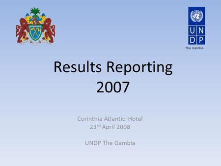 Results Reporting 2007 Corinthia Atlantic Hotel 23 rd April 2008 UNDP The Gambia The Gambia.