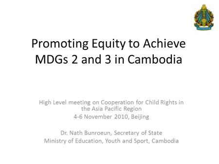 Promoting Equity to Achieve MDGs 2 and 3 in Cambodia High Level meeting on Cooperation for Child Rights in the Asia Pacific Region 4-6 November 2010, Beijing.