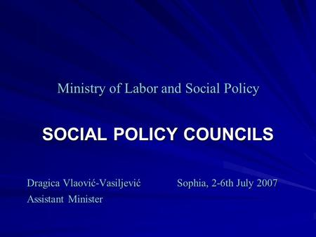 Ministry of Labor and Social Policy SOCIAL POLICY COUNCILS Dragica Vlaović-VasiljevićSophia, 2-6th July 2007 Dragica Vlaović-VasiljevićSophia, 2-6th July.