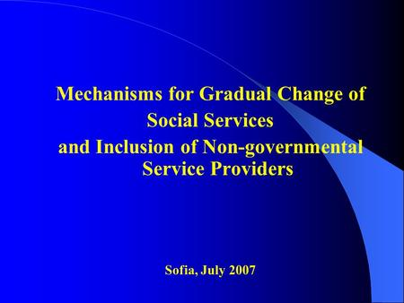 Mechanisms for Gradual Change of Social Services and Inclusion of Non-governmental Service Providers Sofia, July 2007.