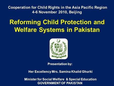 Cooperation for Child Rights in the Asia Pacific Region 4-6 November 2010, Beijing Reforming Child Protection and Welfare Systems in Pakistan Presentation.