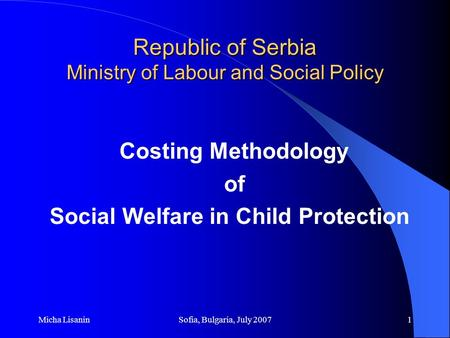 Micha LisaninSofia, Bulgaria, July 20071 Republic of Serbia Ministry of Labour and Social Policy Costing Methodology of Social Welfare in Child Protection.