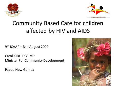 Community Based Care for children affected by HIV and AIDS 9 th ICAAP – Bali August 2009 Carol KIDU DBE MP Minister For Community Development Papua New.
