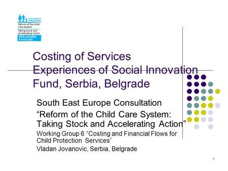 1 Costing of Services Experiences of Social Innovation Fund, Serbia, Belgrade South East Europe Consultation Reform of the Child Care System: Taking Stock.